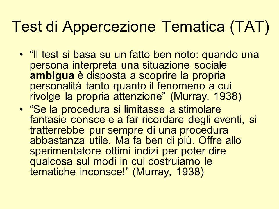 Test di Appercezione Tematica (TAT) Il test si basa su un fatto ben noto: quando una persona interpreta una situazione sociale ambigua è disposta a sc