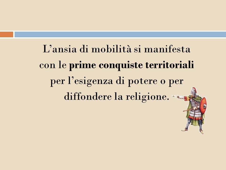 Lansia di mobilità si manifesta con le prime conquiste territoriali per lesigenza di potere o per diffondere la religione.