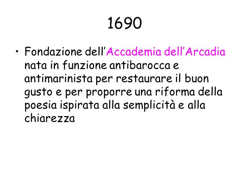 1690 Fondazione dellAccademia dellArcadia nata in funzione antibarocca e antimarinista per restaurare il buon gusto e per proporre una riforma della p