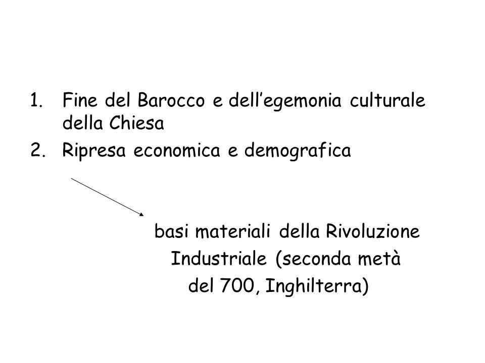 1.Fine del Barocco e dellegemonia culturale della Chiesa 2.Ripresa economica e demografica basi materiali della Rivoluzione Industriale (seconda metà