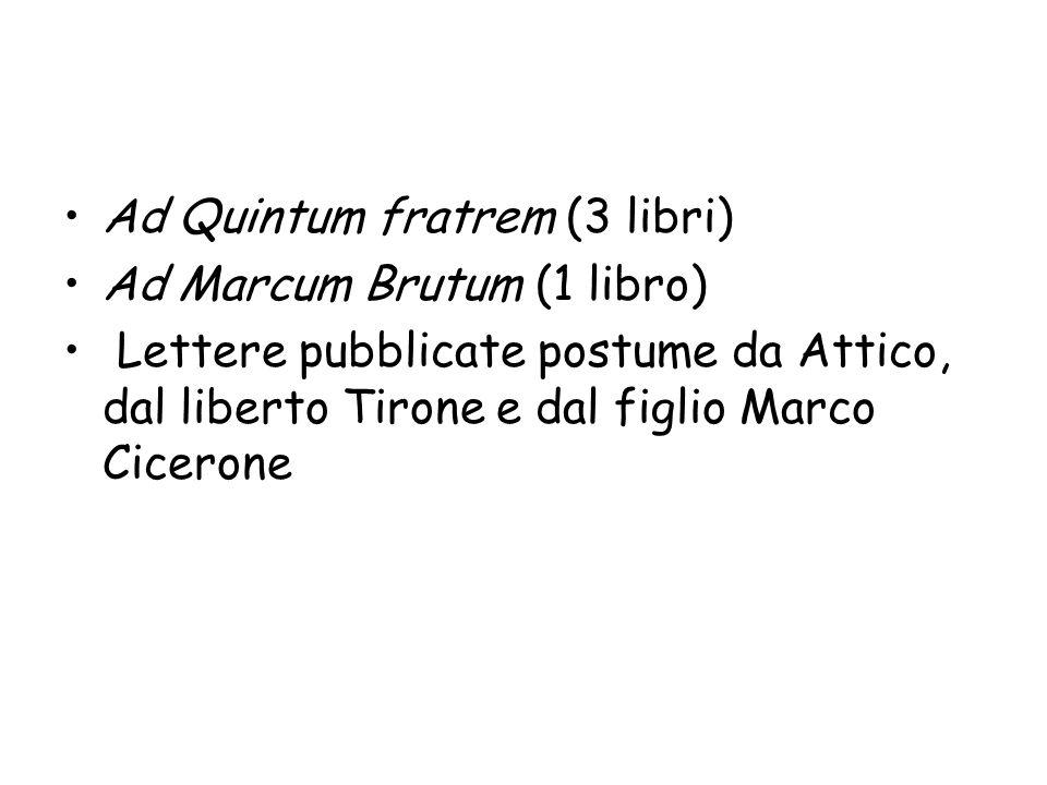 Ad Quintum fratrem (3 libri) Ad Marcum Brutum (1 libro) Lettere pubblicate postume da Attico, dal liberto Tirone e dal figlio Marco Cicerone