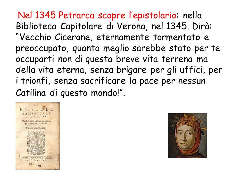 Nel 1345 Petrarca scopre lepistolario: nella Biblioteca Capitolare di Verona, nel 1345. Dirà: Vecchio Cicerone, eternamente tormentato e preoccupato,