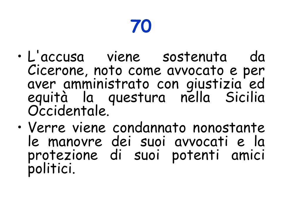 70 L'accusa viene sostenuta da Cicerone, noto come avvocato e per aver amministrato con giustizia ed equità la questura nella Sicilia Occidentale. Ver
