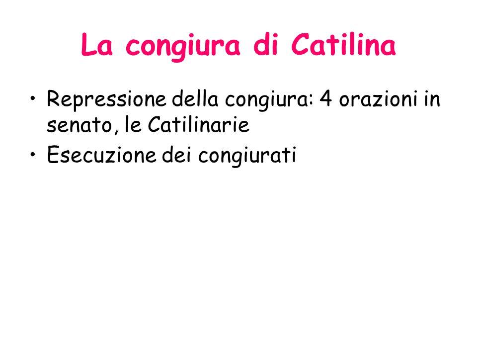 La congiura di Catilina Repressione della congiura: 4 orazioni in senato, le Catilinarie Esecuzione dei congiurati