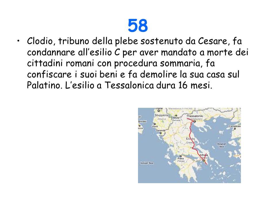 58 Clodio, tribuno della plebe sostenuto da Cesare, fa condannare allesilio C per aver mandato a morte dei cittadini romani con procedura sommaria, fa