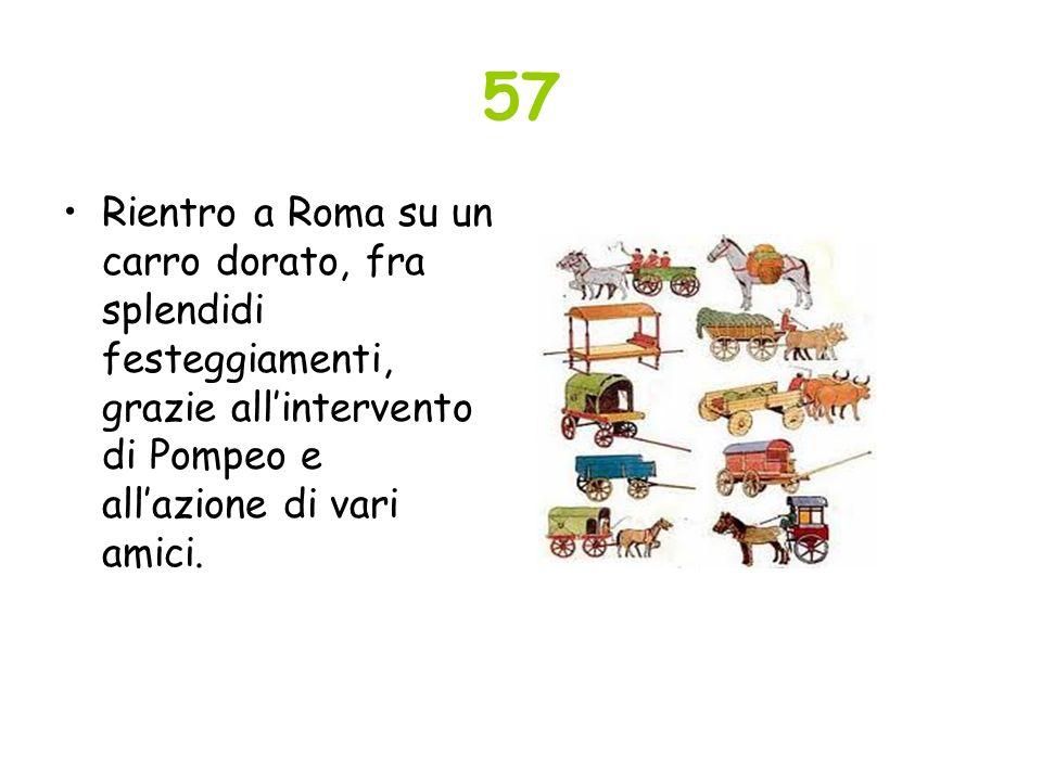 57 Rientro a Roma su un carro dorato, fra splendidi festeggiamenti, grazie allintervento di Pompeo e allazione di vari amici.