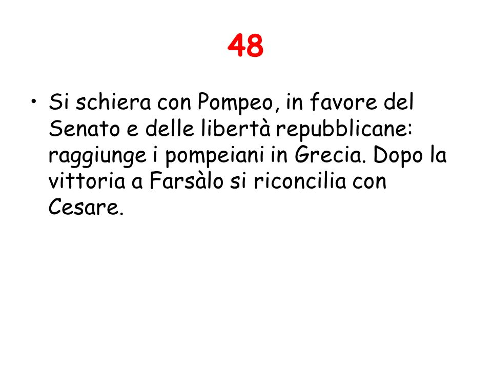 48 Si schiera con Pompeo, in favore del Senato e delle libertà repubblicane: raggiunge i pompeiani in Grecia. Dopo la vittoria a Farsàlo si riconcilia