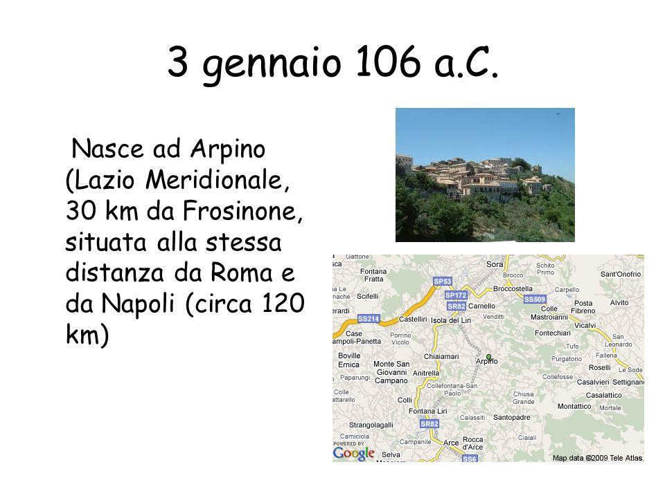 3 gennaio 106 a.C. Nasce ad Arpino (Lazio Meridionale, 30 km da Frosinone, situata alla stessa distanza da Roma e da Napoli (circa 120 km)