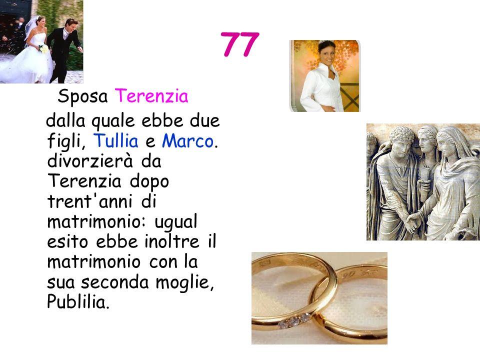 77 Sposa Terenzia dalla quale ebbe due figli, Tullia e Marco. divorzierà da Terenzia dopo trent'anni di matrimonio: ugual esito ebbe inoltre il matrim