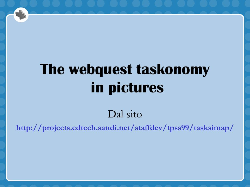 The webquest taskonomy in pictures Dal sito http://projects.edtech.sandi.net/staffdev/tpss99/tasksimap/