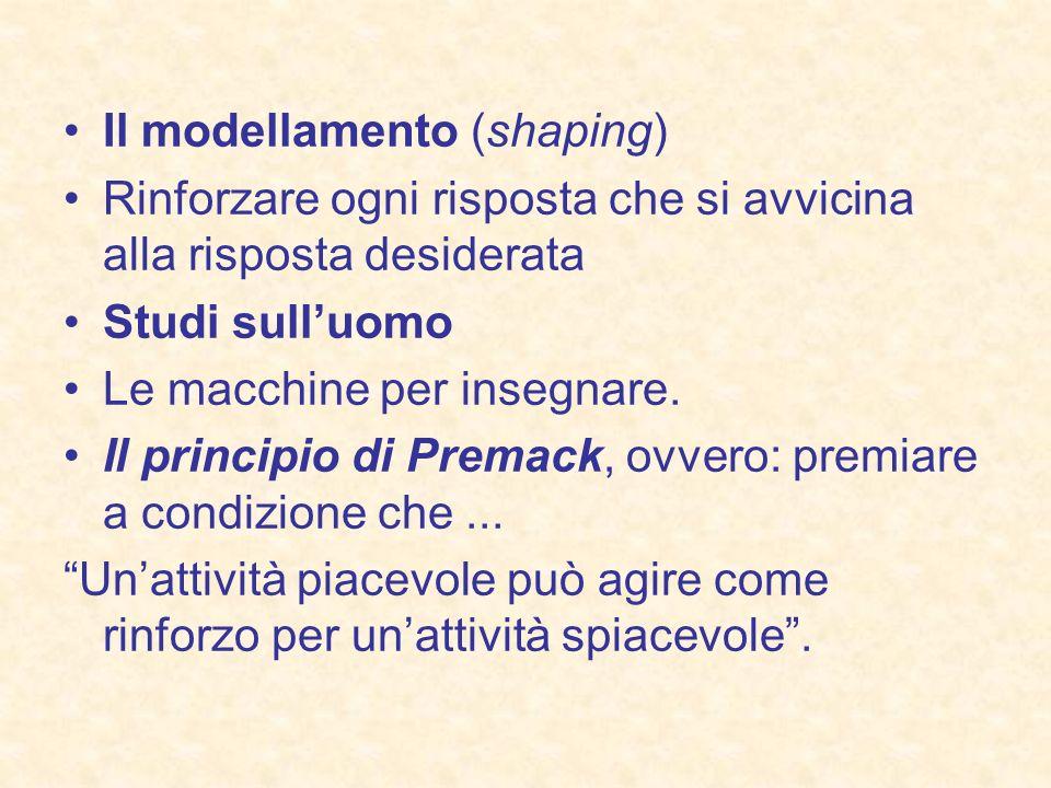 Il modellamento (shaping) Rinforzare ogni risposta che si avvicina alla risposta desiderata Studi sulluomo Le macchine per insegnare. Il principio di