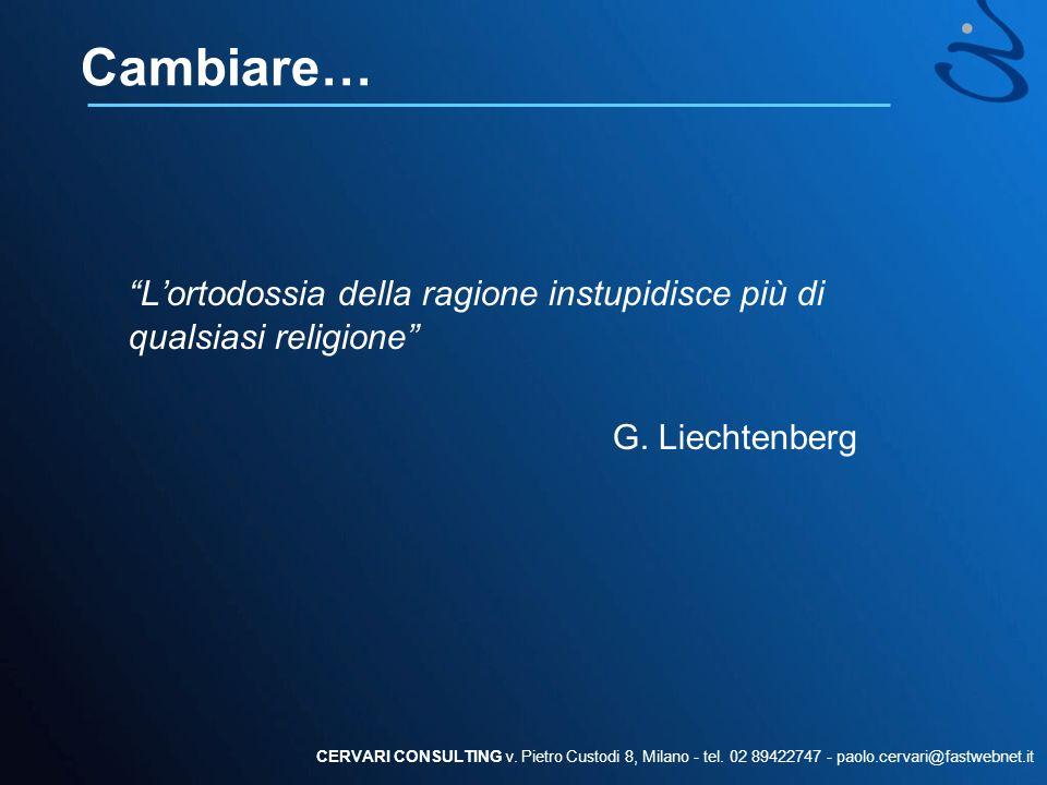 Cambiare… Lortodossia della ragione instupidisce più di qualsiasi religione G. Liechtenberg CERVARI CONSULTING v. Pietro Custodi 8, Milano - tel. 02 8