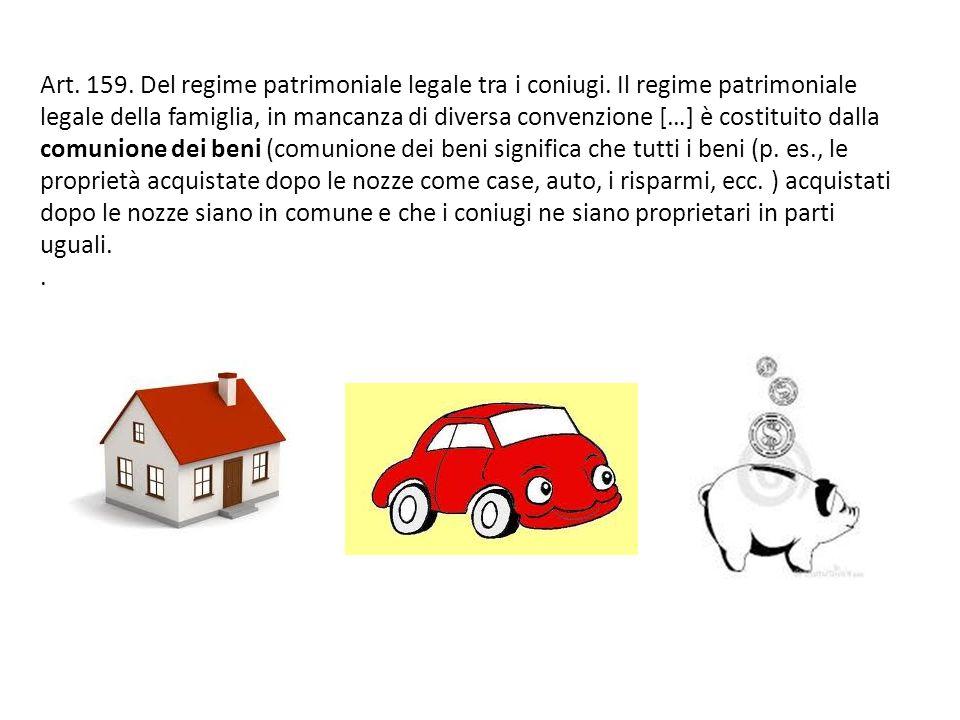 Art. 159. Del regime patrimoniale legale tra i coniugi. Il regime patrimoniale legale della famiglia, in mancanza di diversa convenzione […] è costitu