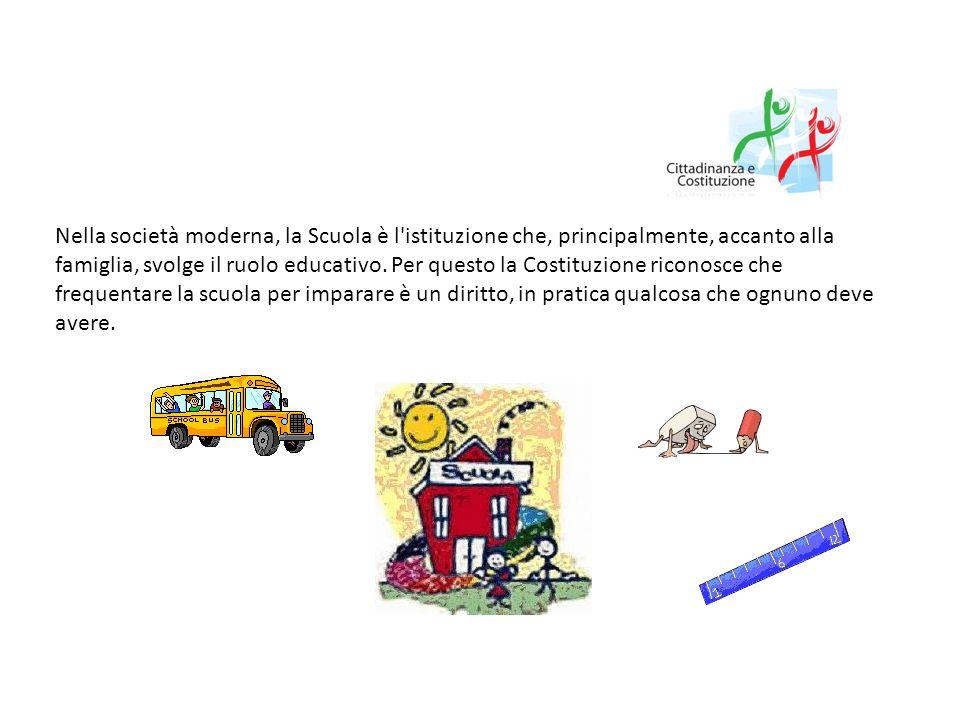 Nella società moderna, la Scuola è l'istituzione che, principalmente, accanto alla famiglia, svolge il ruolo educativo. Per questo la Costituzione ric