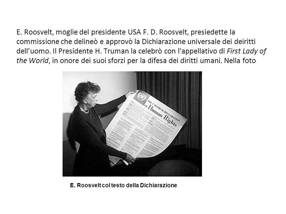E. Roosvelt, moglie del presidente USA F. D. Roosvelt, presiedette la commissione che delineò e approvò la Dichiarazione universale dei deiritti dellu