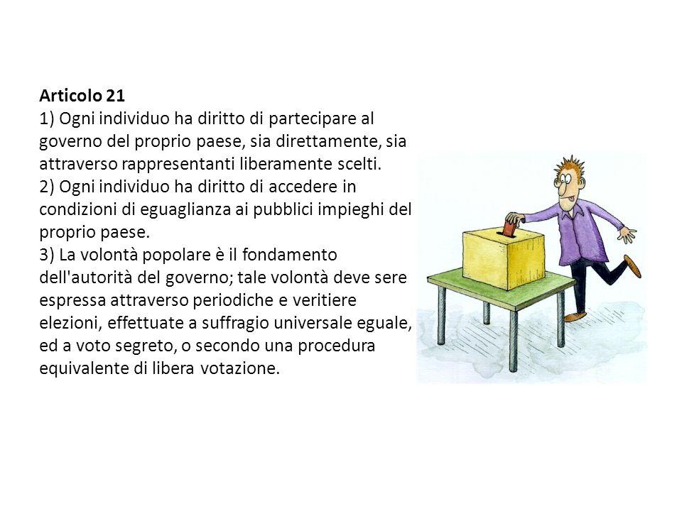 Articolo 21 1) Ogni individuo ha diritto di partecipare al governo del proprio paese, sia direttamente, sia attraverso rappresentanti liberamente scel