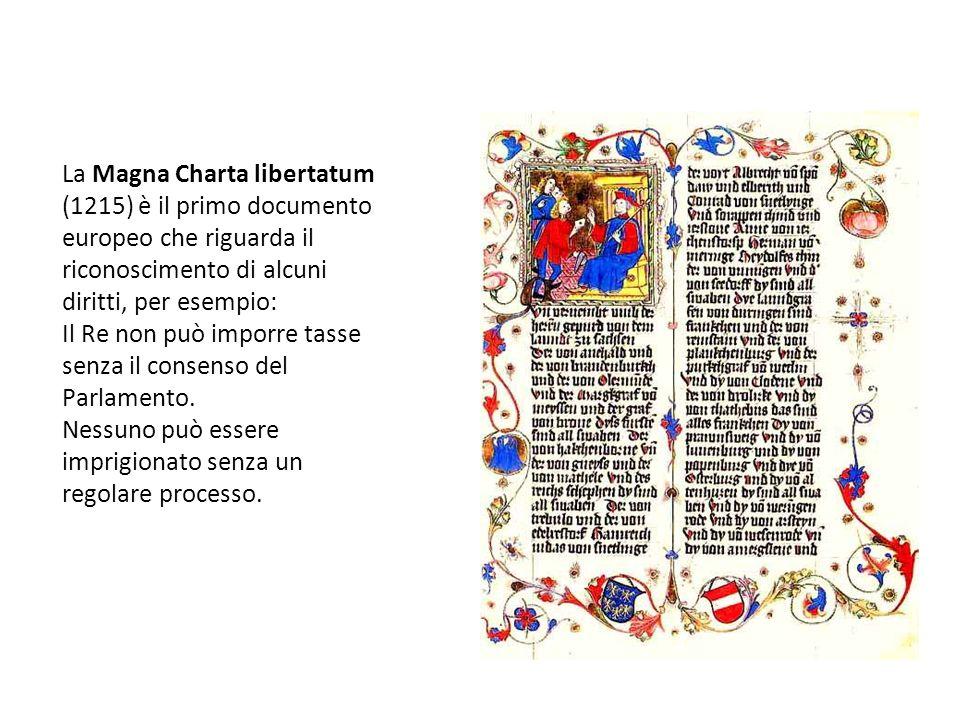 La Magna Charta libertatum (1215) è il primo documento europeo che riguarda il riconoscimento di alcuni diritti, per esempio: Il Re non può imporre ta