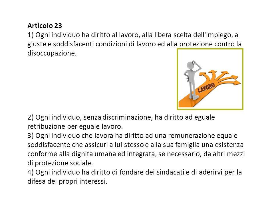 Articolo 23 1) Ogni individuo ha diritto al lavoro, alla libera scelta dell'impiego, a giuste e soddisfacenti condizioni di lavoro ed alla protezione