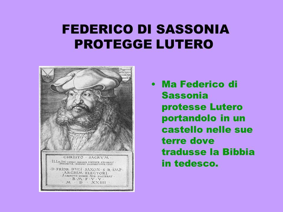 FEDERICO DI SASSONIA PROTEGGE LUTERO Ma Federico di Sassonia protesse Lutero portandolo in un castello nelle sue terre dove tradusse la Bibbia in tede