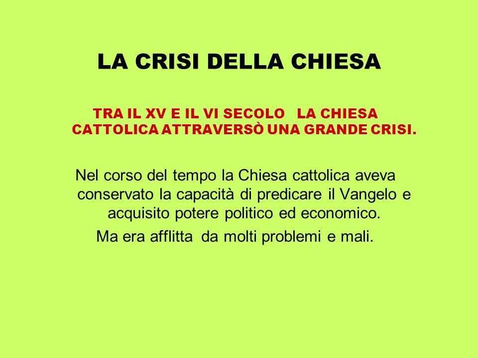 LA CRISI DELLA CHIESA TRA IL XV E IL VI SECOLO LA CHIESA CATTOLICA ATTRAVERSÒ UNA GRANDE CRISI. Nel corso del tempo la Chiesa cattolica aveva conserva