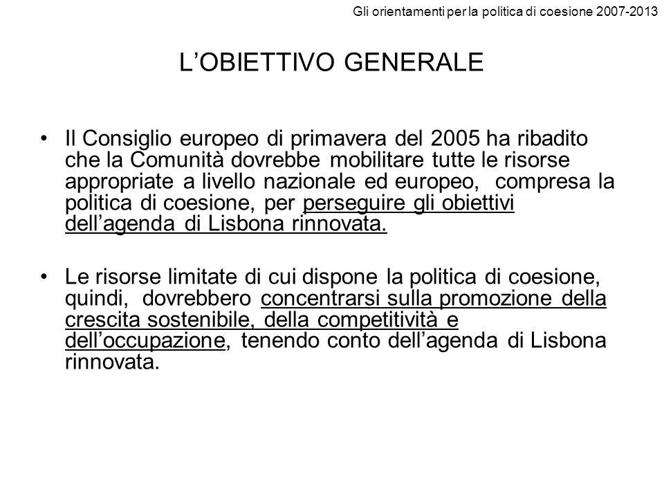Gli orientamenti per la politica di coesione 2007-2013 LOBIETTIVO GENERALE Il Consiglio europeo di primavera del 2005 ha ribadito che la Comunità dovr