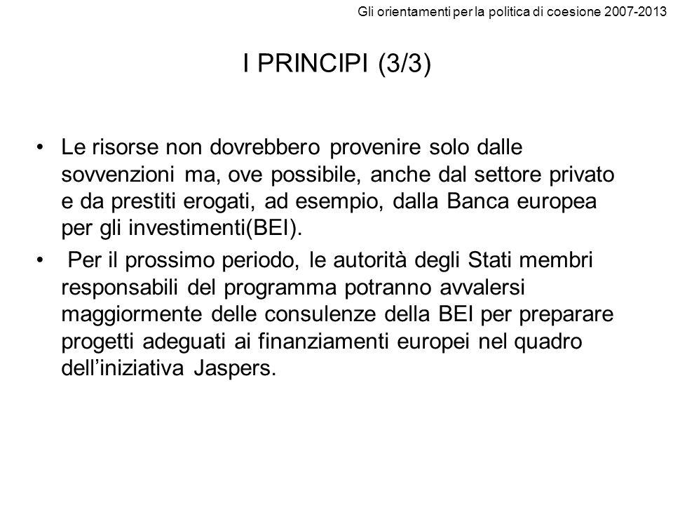 Gli orientamenti per la politica di coesione 2007-2013 I PRINCIPI (3/3) Le risorse non dovrebbero provenire solo dalle sovvenzioni ma, ove possibile,