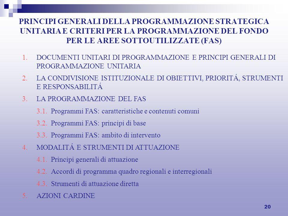 20 PRINCIPI GENERALI DELLA PROGRAMMAZIONE STRATEGICA UNITARIA E CRITERI PER LA PROGRAMMAZIONE DEL FONDO PER LE AREE SOTTOUTILIZZATE (FAS) 1.DOCUMENTI UNITARI DI PROGRAMMAZIONE E PRINCIPI GENERALI DI PROGRAMMAZIONE UNITARIA 2.LA CONDIVISIONE ISTITUZIONALE DI OBIETTIVI, PRIORITÁ, STRUMENTI E RESPONSABILITÁ 3.LA PROGRAMMAZIONE DEL FAS 3.1.Programmi FAS: caratteristiche e contenuti comuni 3.2.Programmi FAS: principi di base 3.3.Programmi FAS: ambito di intervento 4.MODALITÁ E STRUMENTI DI ATTUAZIONE 4.1.Principi generali di attuazione 4.2.Accordi di programma quadro regionali e interregionali 4.3.Strumenti di attuazione diretta 5.AZIONI CARDINE