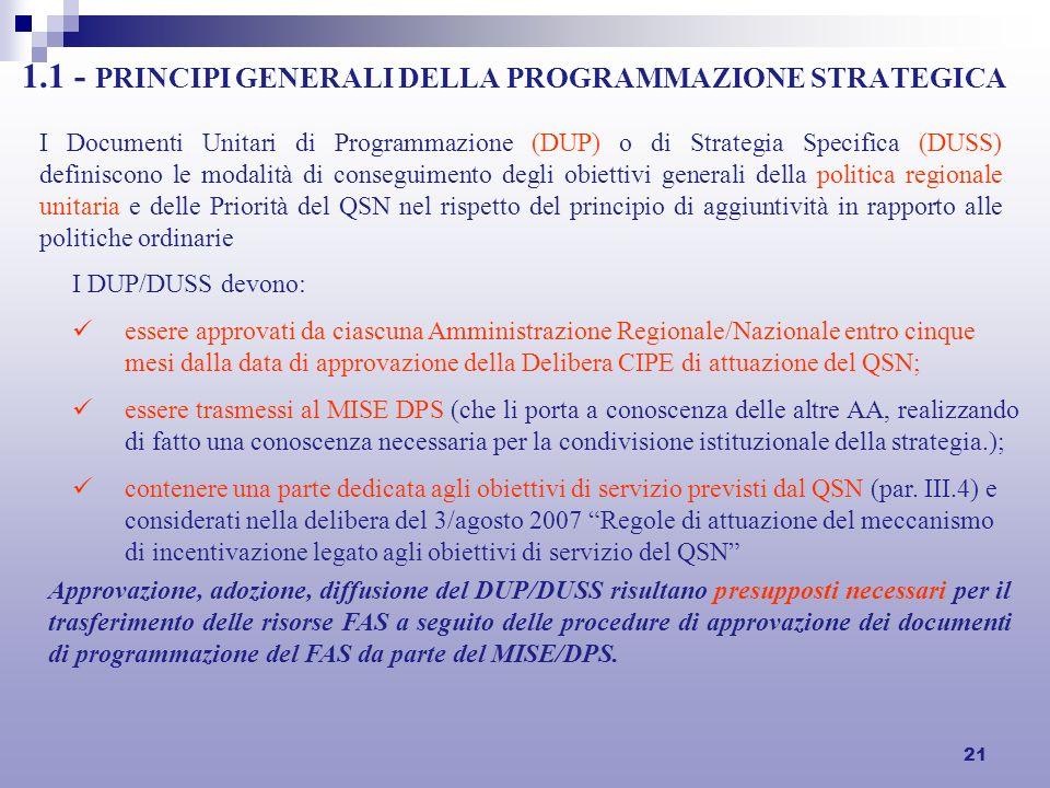 21 1.1 - PRINCIPI GENERALI DELLA PROGRAMMAZIONE STRATEGICA I Documenti Unitari di Programmazione (DUP) o di Strategia Specifica (DUSS) definiscono le modalità di conseguimento degli obiettivi generali della politica regionale unitaria e delle Priorità del QSN nel rispetto del principio di aggiuntività in rapporto alle politiche ordinarie I DUP/DUSS devono: essere approvati da ciascuna Amministrazione Regionale/Nazionale entro cinque mesi dalla data di approvazione della Delibera CIPE di attuazione del QSN; essere trasmessi al MISE DPS (che li porta a conoscenza delle altre AA, realizzando di fatto una conoscenza necessaria per la condivisione istituzionale della strategia.); contenere una parte dedicata agli obiettivi di servizio previsti dal QSN (par.