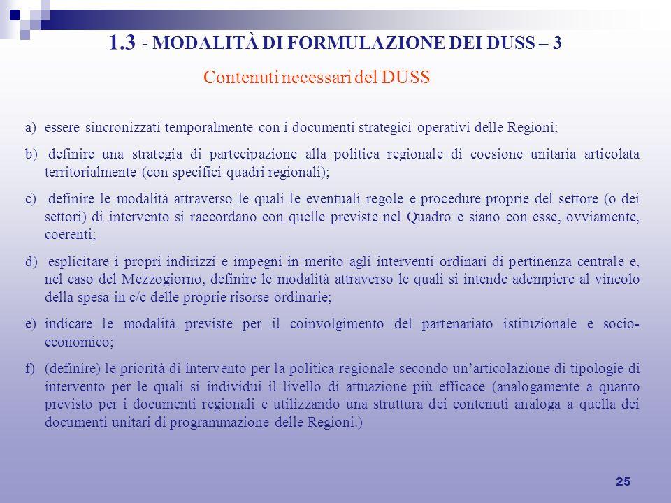 25 1.3 - MODALITÀ DI FORMULAZIONE DEI DUSS – 3 a)essere sincronizzati temporalmente con i documenti strategici operativi delle Regioni; b) definire una strategia di partecipazione alla politica regionale di coesione unitaria articolata territorialmente (con specifici quadri regionali); c) definire le modalità attraverso le quali le eventuali regole e procedure proprie del settore (o dei settori) di intervento si raccordano con quelle previste nel Quadro e siano con esse, ovviamente, coerenti; d) esplicitare i propri indirizzi e impegni in merito agli interventi ordinari di pertinenza centrale e, nel caso del Mezzogiorno, definire le modalità attraverso le quali si intende adempiere al vincolo della spesa in c/c delle proprie risorse ordinarie; e)indicare le modalità previste per il coinvolgimento del partenariato istituzionale e socio- economico; f)(definire) le priorità di intervento per la politica regionale secondo unarticolazione di tipologie di intervento per le quali si individui il livello di attuazione più efficace (analogamente a quanto previsto per i documenti regionali e utilizzando una struttura dei contenuti analoga a quella dei documenti unitari di programmazione delle Regioni.) Contenuti necessari del DUSS