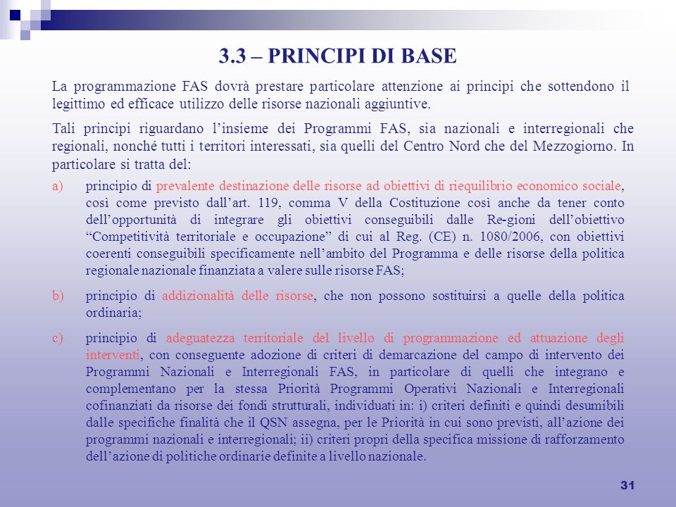 31 3.3 – PRINCIPI DI BASE La programmazione FAS dovrà prestare particolare attenzione ai principi che sottendono il legittimo ed efficace utilizzo delle risorse nazionali aggiuntive.