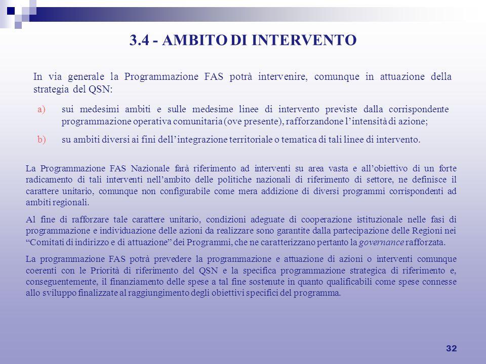 32 3.4 - AMBITO DI INTERVENTO In via generale la Programmazione FAS potrà intervenire, comunque in attuazione della strategia del QSN: a)sui medesimi ambiti e sulle medesime linee di intervento previste dalla corrispondente programmazione operativa comunitaria (ove presente), rafforzandone lintensità di azione; b)su ambiti diversi ai fini dellintegrazione territoriale o tematica di tali linee di intervento.