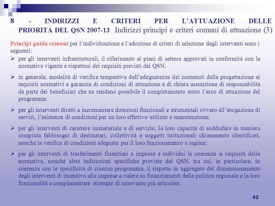 42 8 - INDIRIZZI E CRITERI PER LATTUAZIONE DELLE PRIORITÁ DEL QSN 2007-13 Indirizzi principi e criteri comuni di attuazione (3) per gli interventi infrastrutturali, il riferimento ai piani di settore approvati in conformità con la normativa vigente e rispettosi dei requisiti previsti dal QSN; in generale, modalità di verifica tempestiva delladeguatezza dei contenuti della progettazione ai requisiti normativi e garanzia di condizioni di attuazione e di chiara assunzione di responsabilità da parte dei beneficiari che ne rendano possibile il completamento entro larco di attuazione del programma; per gli interventi diretti a incrementare dotazioni funzionali e strumentali ovvero allerogazione di servizi, lesistenza di condizioni per un loro effettivo utilizzo e manutenzione; per gli interventi di carattere immateriale e di servizio, la loro capacità di soddisfare in maniera compiuta fabbisogni di destinatari, collettività e soggetti istituzionali chiaramente identificati, nonché la verifica di condizioni adeguate per il loro funzionamento a regime; per gli interventi di trasferimenti finanziari a imprese e individui la coerenza ai requisiti della normativa, nonché altre indicazioni specifiche previste dal QSN, tra cui, in particolare, in coerenza con le specificità di ciascun programma, il rispetto in aggregato del dimensionamento degli interventi di incentivo alle imprese a valere su finanziamenti della politica regionale e la loro funzionalità a complementare strategie di intervento più articolate.