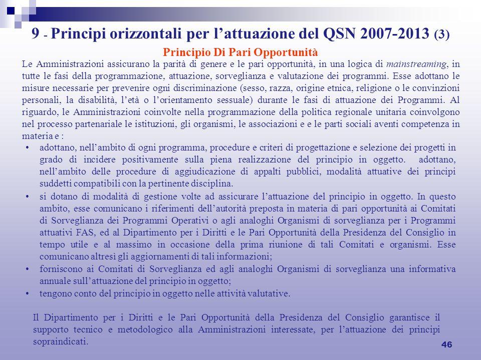 46 9 - Principi orizzontali per lattuazione del QSN 2007-2013 (3) Principio Di Pari Opportunità Le Amministrazioni assicurano la parità di genere e le pari opportunità, in una logica di mainstreaming, in tutte le fasi della programmazione, attuazione, sorveglianza e valutazione dei programmi.