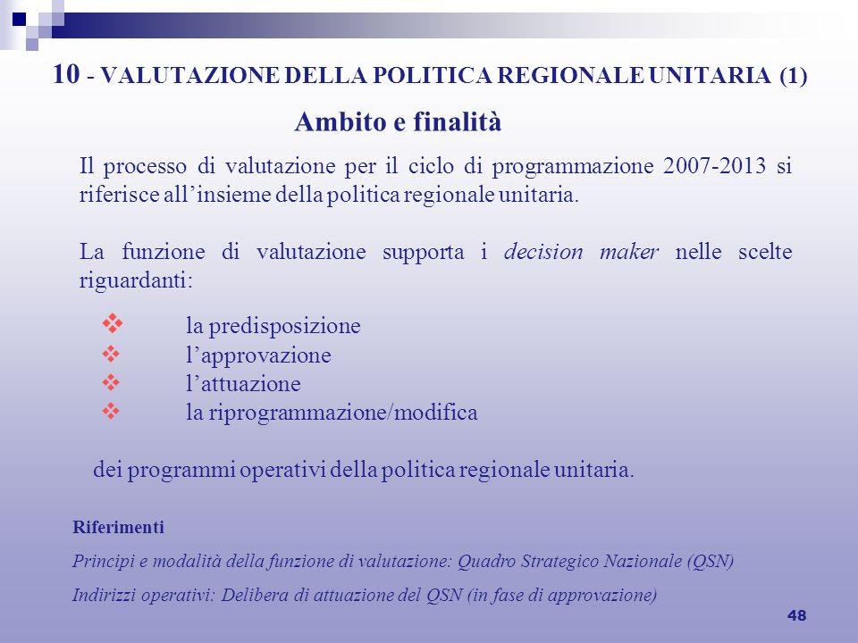 48 10 - VALUTAZIONE DELLA POLITICA REGIONALE UNITARIA (1) la predisposizione lapprovazione lattuazione la riprogrammazione/modifica Ambito e finalità Il processo di valutazione per il ciclo di programmazione 2007-2013 si riferisce allinsieme della politica regionale unitaria.