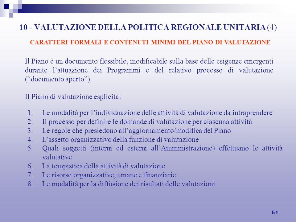 51 10 - VALUTAZIONE DELLA POLITICA REGIONALE UNITARIA (4) Il Piano è un documento flessibile, modificabile sulla base delle esigenze emergenti durante lattuazione dei Programmi e del relativo processo di valutazione (documento aperto).
