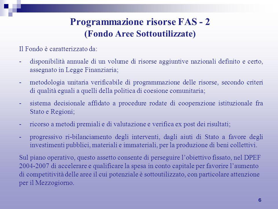 6 Programmazione risorse FAS - 2 (Fondo Aree Sottoutilizzate) Il Fondo è caratterizzato da: -disponibilità annuale di un volume di risorse aggiuntive nazionali definito e certo, assegnato in Legge Finanziaria; -metodologia unitaria verificabile di programmazione delle risorse, secondo criteri di qualità eguali a quelli della politica di coesione comunitaria; -sistema decisionale affidato a procedure rodate di cooperazione istituzionale fra Stato e Regioni; -ricorso a metodi premiali e di valutazione e verifica ex post dei risultati; -progressivo ri-bilanciamento degli interventi, dagli aiuti di Stato a favore degli investimenti pubblici, materiali e immateriali, per la produzione di beni collettivi.