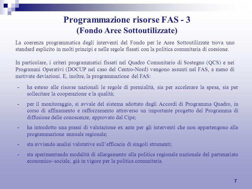 7 Programmazione risorse FAS - 3 (Fondo Aree Sottoutilizzate) -ha esteso alle risorse nazionali le regole di premialità, sia per accelerare la spesa, sia per sollecitare la cooperazione e la qualità; -per il monitoraggio, si avvale del sistema adottato dagli Accordi di Programma Quadro, in corso di affinamento e rafforzamento attraverso un importante progetto del Programma di diffusione delle conoscenze, approvato dal Cipe; -ha introdotto una prassi di valutazione ex ante per gli interventi che non appartengono alla programmazione annuale regionale; -sta avviando analisi valutative sullefficacia di singoli strumenti; -sta sperimentando modalità di allargamento alla politica regionale nazionale del partenariato economico–sociale, già in vigore per la politica comunitaria.