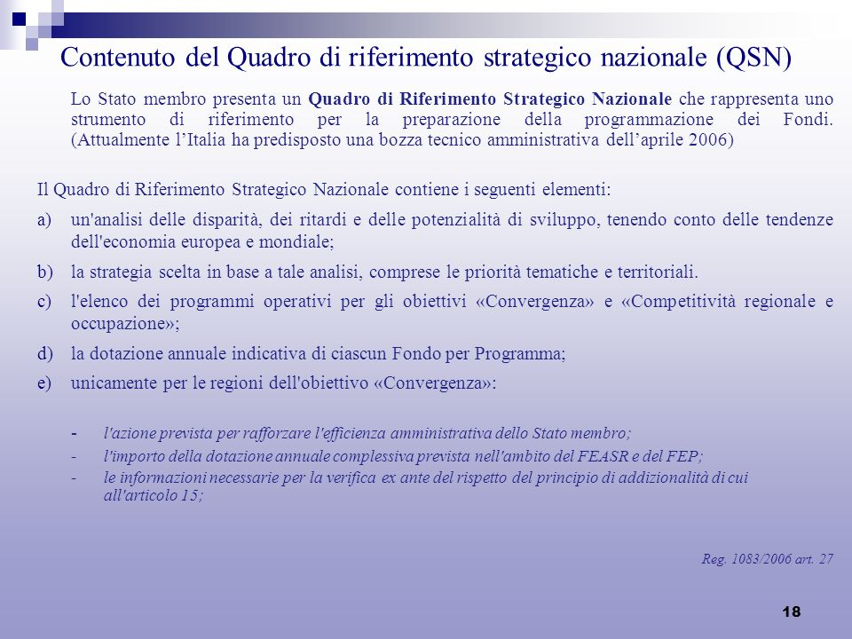 18 Contenuto del Quadro di riferimento strategico nazionale (QSN) Lo Stato membro presenta un Quadro di Riferimento Strategico Nazionale che rappresenta uno strumento di riferimento per la preparazione della programmazione dei Fondi.