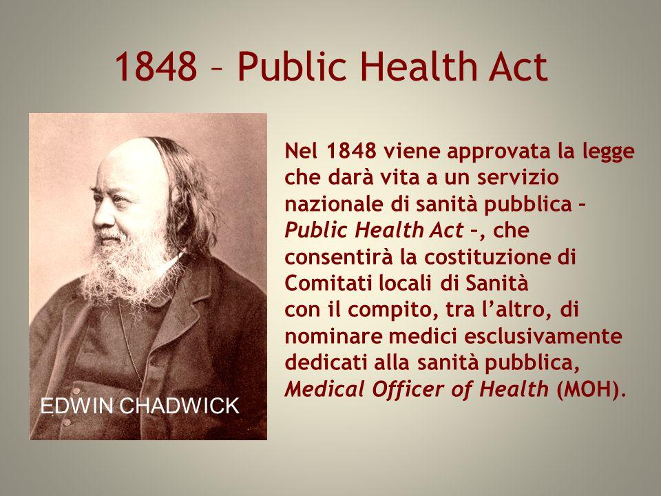 1848 – Public Health Act Nel 1848 viene approvata la legge che darà vita a un servizio nazionale di sanità pubblica – Public Health Act –, che consent