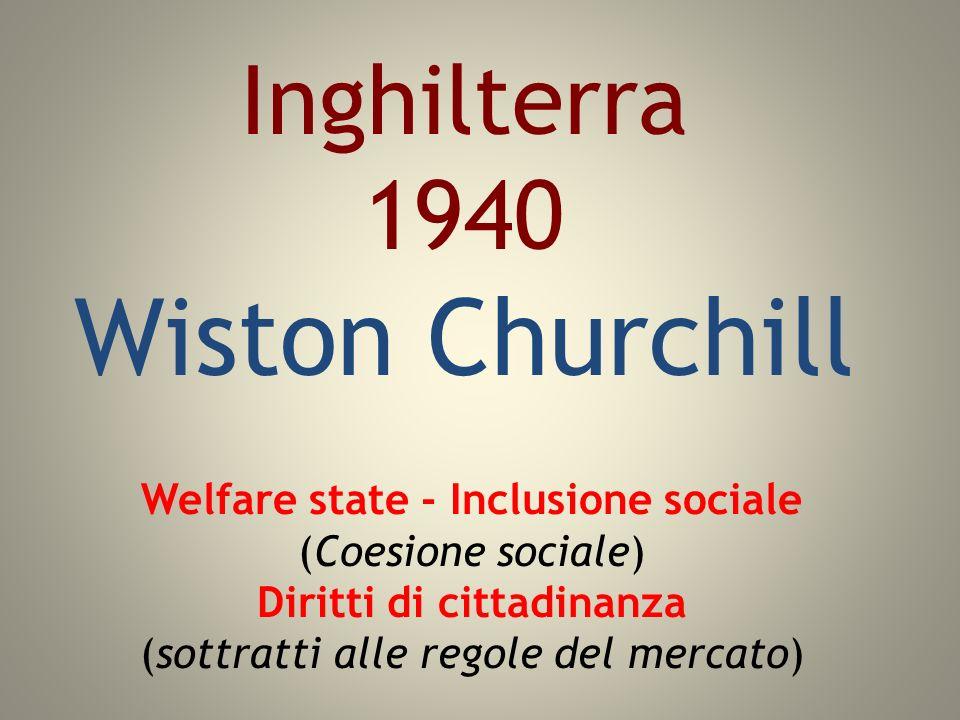 Inghilterra 1940 Wiston Churchill Welfare state - Inclusione sociale (Coesione sociale) Diritti di cittadinanza (sottratti alle regole del mercato)