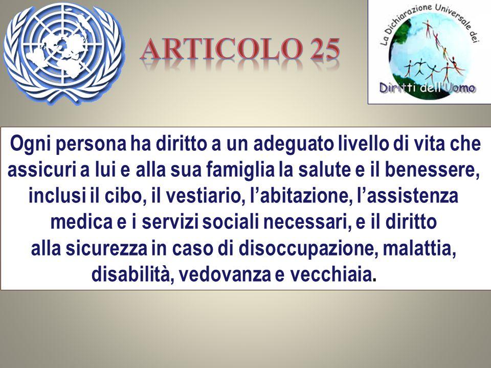 Ogni persona ha diritto a un adeguato livello di vita che assicuri a lui e alla sua famiglia la salute e il benessere, inclusi il cibo, il vestiario,
