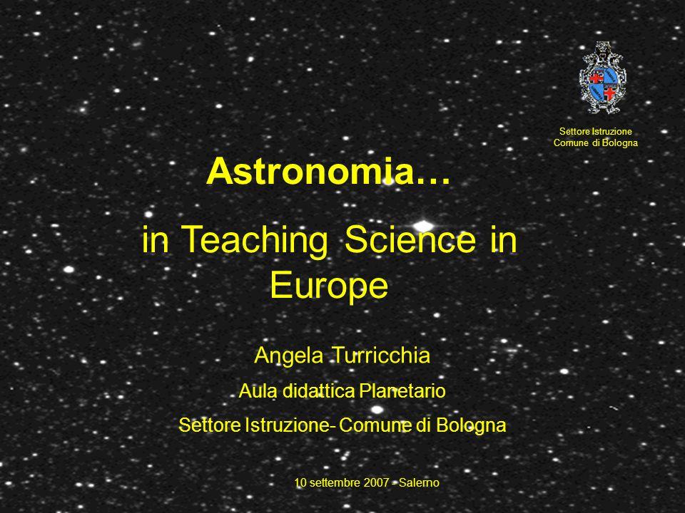 Astronomia… in Teaching Science in Europe Settore Istruzione Comune di Bologna Angela Turricchia Aula didattica Planetario Settore Istruzione- Comune di Bologna 10 settembre 2007 - Salerno