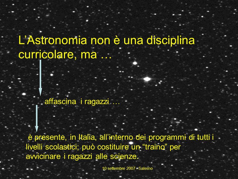 10 settembre 2007 - Salerno LAstronomia non è una disciplina curricolare, ma … è presente, in Italia, allinterno dei programmi di tutti i livelli scolastici; può costituire un traino per avvicinare i ragazzi alle scienze.