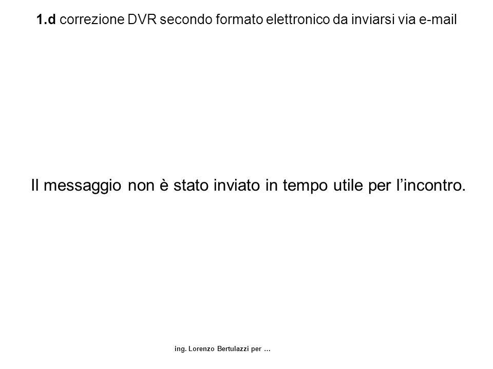 ing. Lorenzo Bertulazzi per … 1.d correzione DVR secondo formato elettronico da inviarsi via e-mail Il messaggio non è stato inviato in tempo utile pe