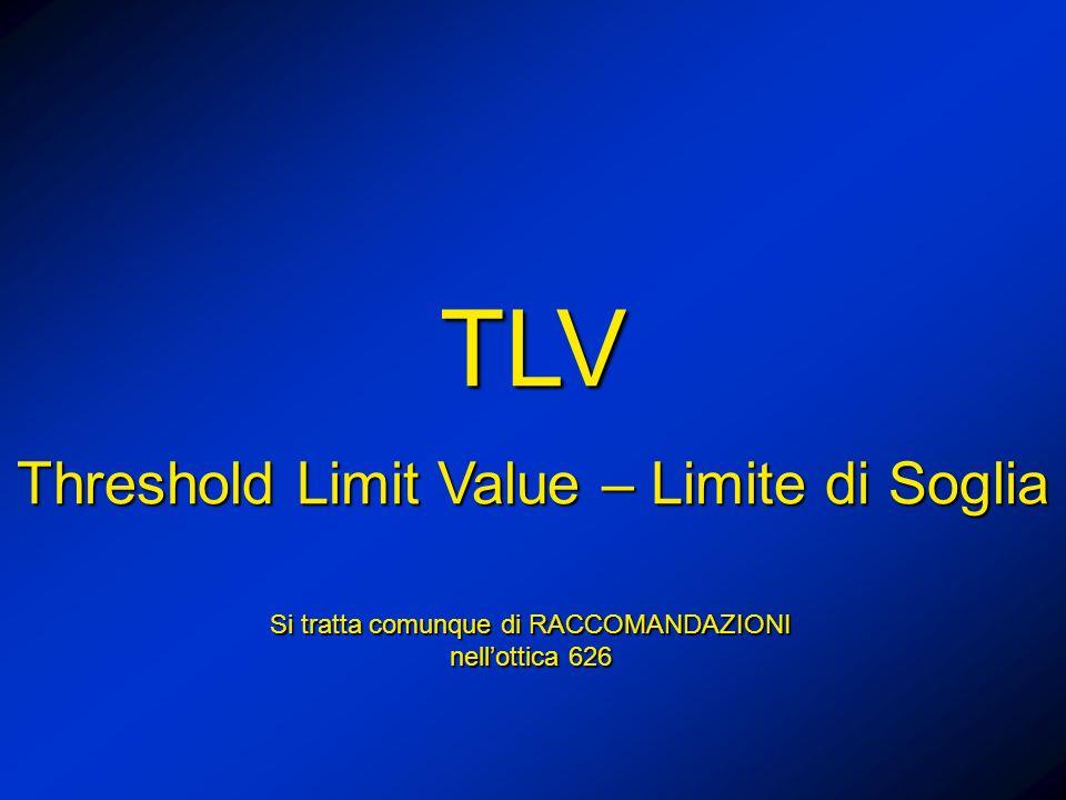 TLV Threshold Limit Value – Limite di Soglia Si tratta comunque di RACCOMANDAZIONI nellottica 626
