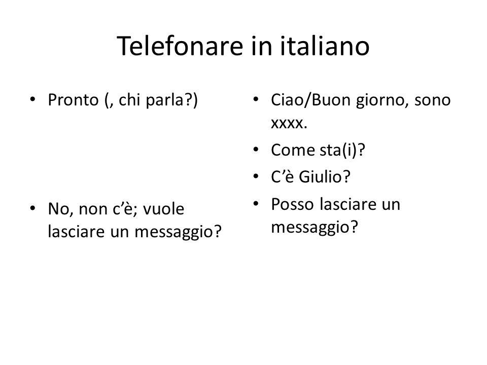 Telefonare in italiano Pronto (, chi parla?) No, non cè; vuole lasciare un messaggio? Ciao/Buon giorno, sono xxxx. Come sta(i)? Cè Giulio? Posso lasci