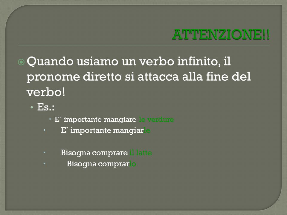 Quando usiamo un verbo infinito, il pronome diretto si attacca alla fine del verbo! Es.: E` importante mangiare le verdure E` importante mangiarle Bis