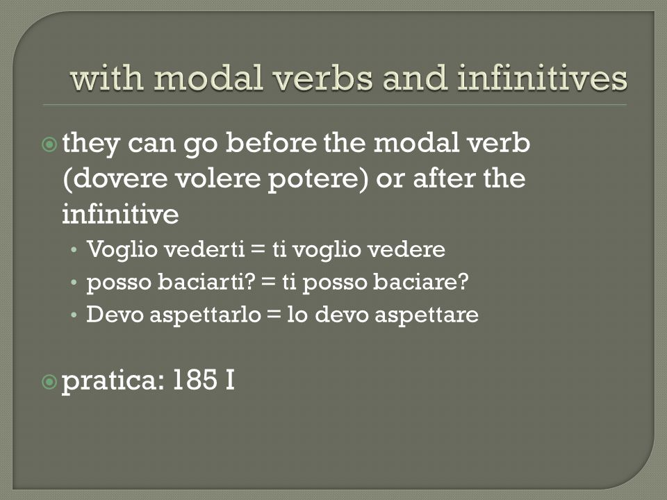 they can go before the modal verb (dovere volere potere) or after the infinitive Voglio vederti = ti voglio vedere posso baciarti.