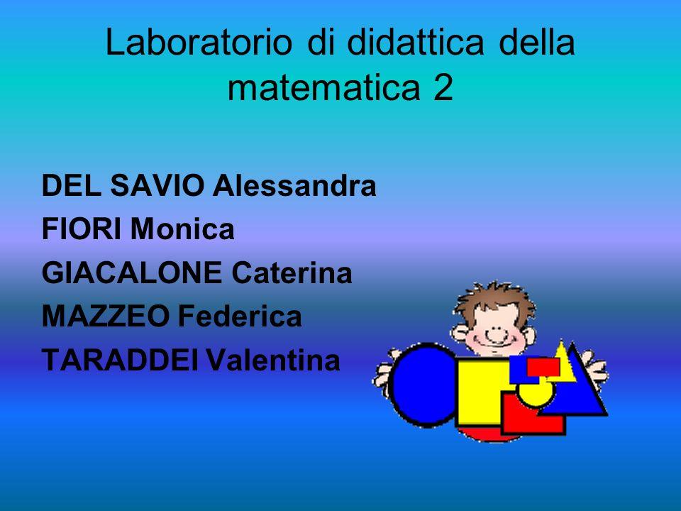 Laboratorio di didattica della matematica 2 DEL SAVIO Alessandra FIORI Monica GIACALONE Caterina MAZZEO Federica TARADDEI Valentina