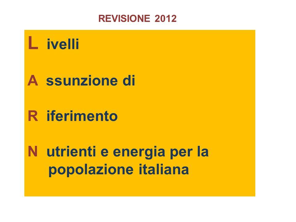 L ivelli A ssunzione di R iferimento N utrienti e energia per la popolazione italiana REVISIONE 2012